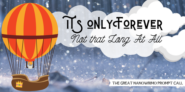 It's Only Forever - Not that Long At All - The Great NanoWrimo prompt Call
